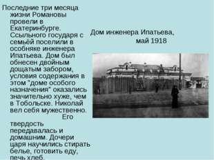 Дом инженера Ипатьева, май 1918 Последние три месяца жизни Романовы провели в