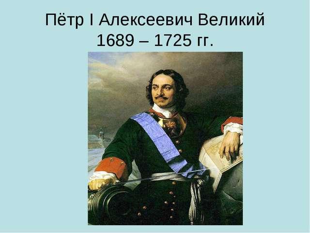 Пётр I Алексеевич Великий 1689 – 1725 гг.