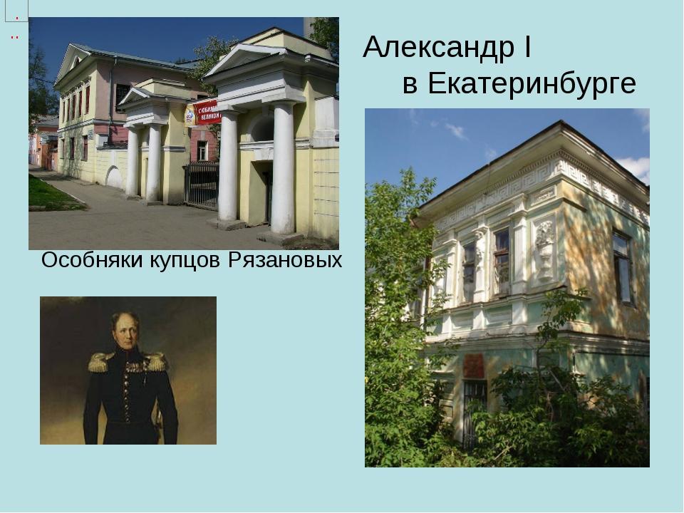 Александр I в Екатеринбурге Особняки купцов Рязановых