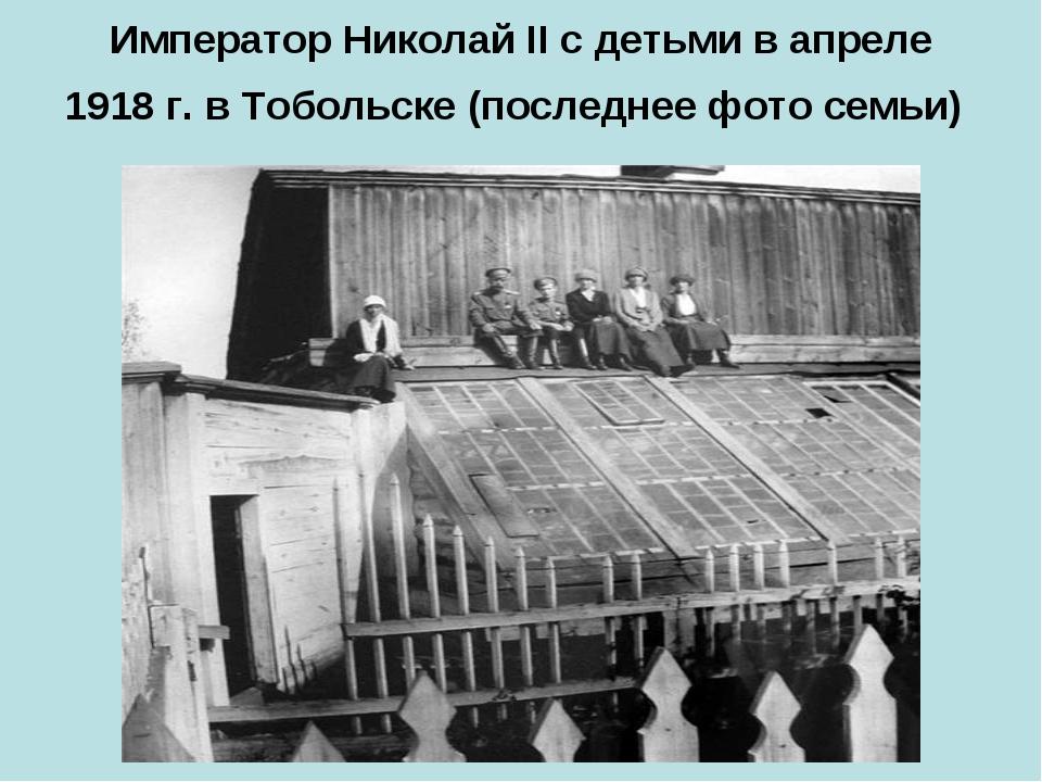 Император Николай II с детьми в апреле 1918 г. в Тобольске (последнее фото се...