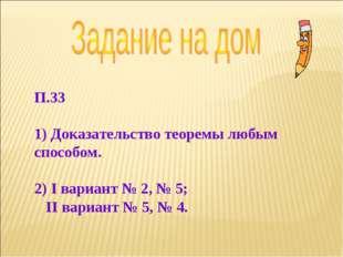 П.33 1) Доказательство теоремы любым способом. 2) I вариант № 2, № 5; II вари