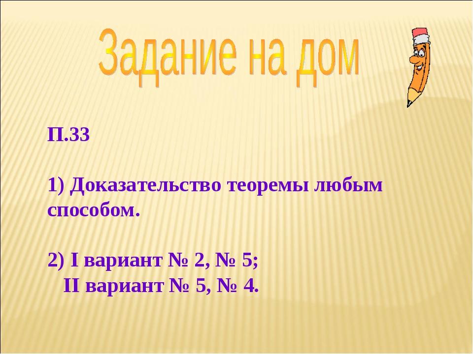 П.33 1) Доказательство теоремы любым способом. 2) I вариант № 2, № 5; II вари...