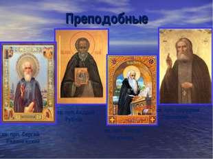 Преподобные св. прп. Сергий Радонежский св. прп.Андрей Рублёв св. прп. Нестор