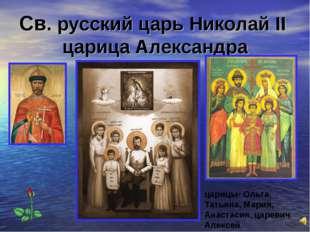 Св. русский царь Николай II царица Александра царицы- Ольга, Татьяна, Мария,