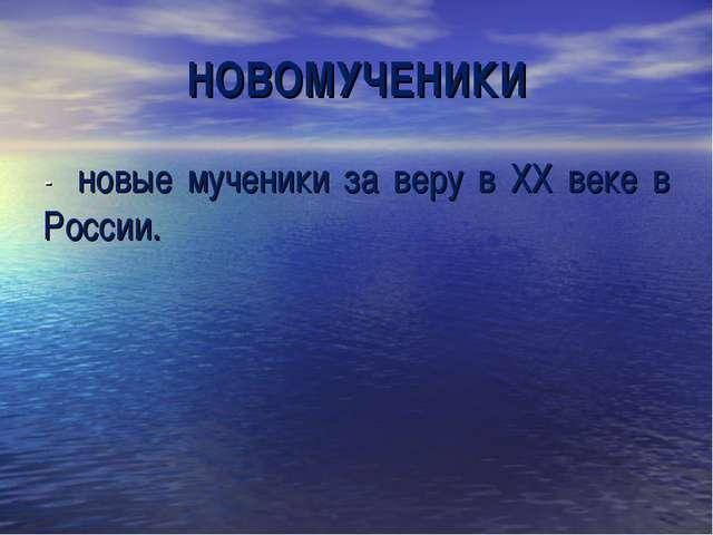 НОВОМУЧЕНИКИ - новые мученики за веру в ХХ веке в России.