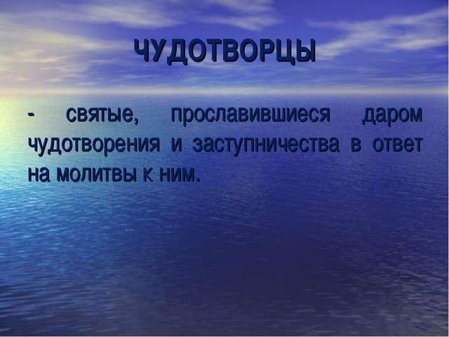 ЧУДОТВОРЦЫ - святые, прославившиеся даром чудотворения и заступничества в отв...