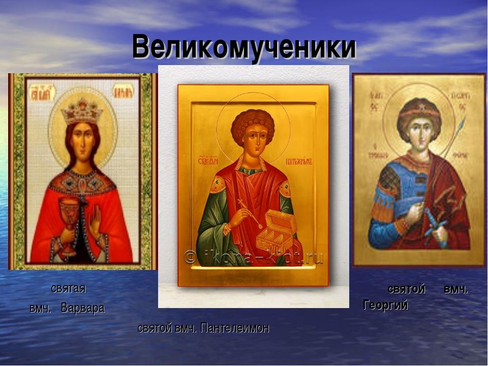 Великомученики святая вмч. Варвара святой вмч. Пантелеимон святой вмч. Георгий