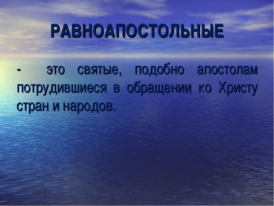 РАВНОАПОСТОЛЬНЫЕ - это святые, подобно апостолам потрудившиеся в обращении ко...