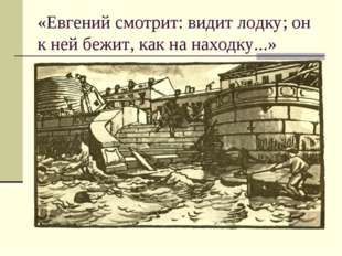 «Евгений смотрит: видит лодку; он к ней бежит, как на находку...»