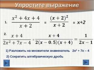 Упростите выражение 2. = = x+2 1. = 1) Разложить на множители знаменатель 2х2