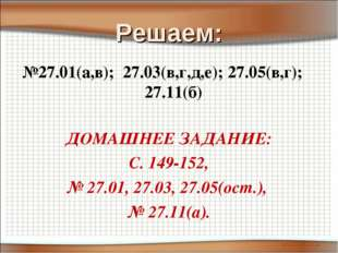 Решаем: №27.01(а,в); 27.03(в,г,д,е); 27.05(в,г); 27.11(б) ДОМАШНЕЕ ЗАДАНИЕ: С