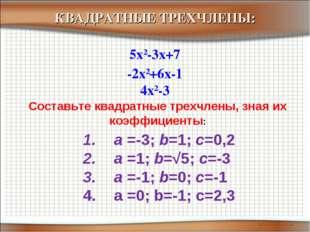 -2x2+6x-1 5x2-3x+7 4x2-3 КВАДРАТНЫЕ ТРЕХЧЛЕНЫ: Составьте квадратные трехчлены