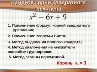 Найдите корни квадратного трехчлена: 3. Метод выделения полного квадрата; 2.