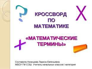 КРОССВОРД ПО МАТЕМАТИКЕ «МАТЕМАТИЧЕСКИЕ ТЕРМИНЫ» Составила Никишова Лариса Ев