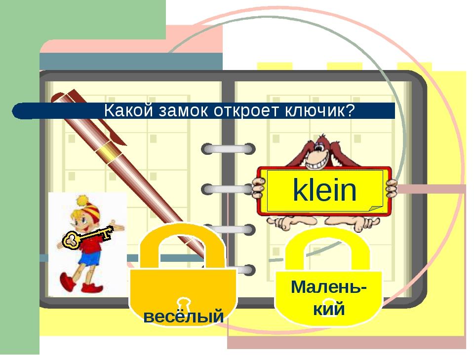 klein весёлый Малень- кий Какой замок откроет ключик?
