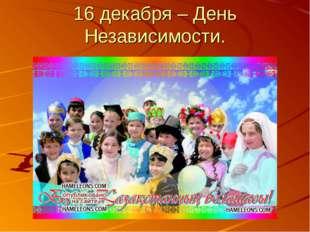 16 декабря – День Независимости.