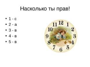 Насколько ты прав! 1 - с 2 - а 3 - в 4 - в 5 - в