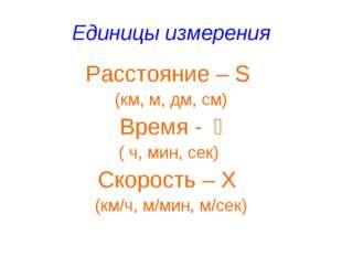 Единицы измерения Расстояние – S (км, м, дм, см) Время - t ( ч, мин, сек) Ск