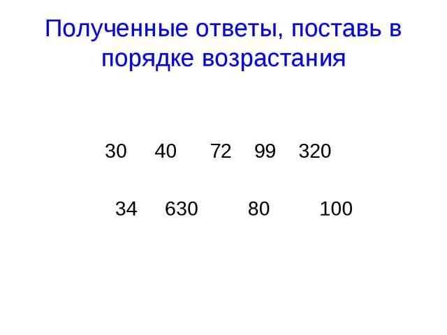 Полученные ответы, поставь в порядке возрастания 30 40 72 99 320 34 630 80 100