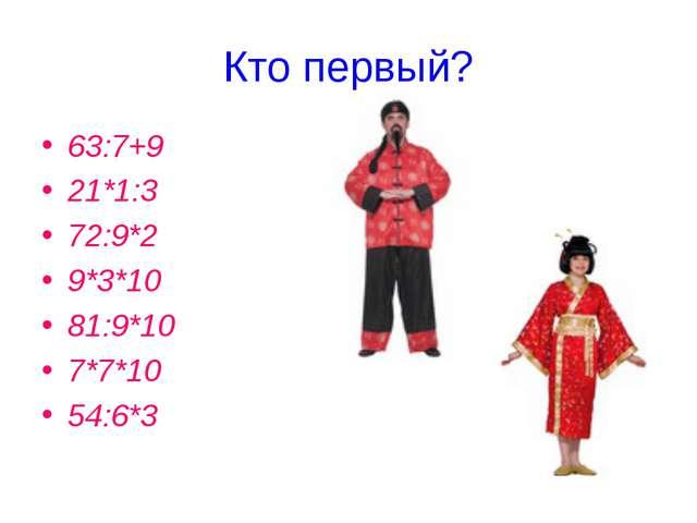 Кто первый? 63:7+9 21*1:3 72:9*2 9*3*10 81:9*10 7*7*10 54:6*3