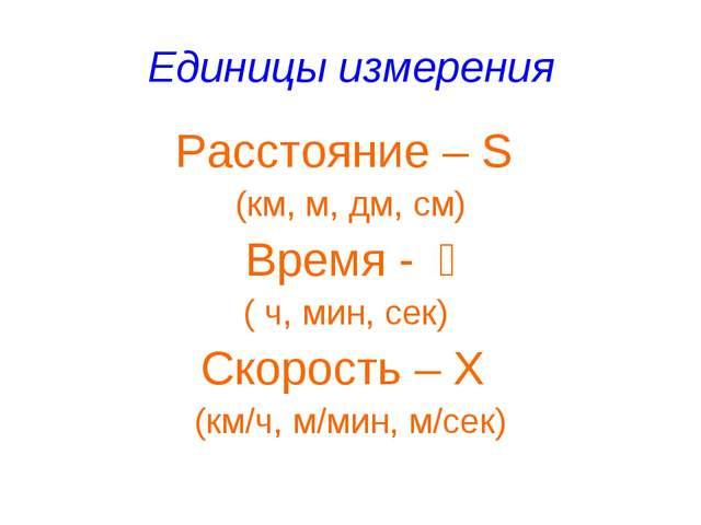 Единицы измерения Расстояние – S (км, м, дм, см) Время - t ( ч, мин, сек) Ск...