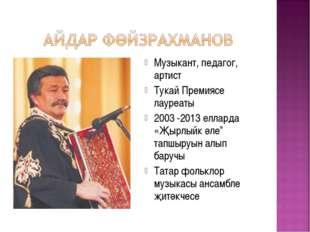 Музыкант, педагог, артист Тукай Премиясе лауреаты 2003 -2013 елларда «Җырлыйк