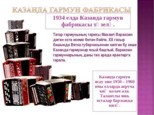 1934 елда Казанда гармун фабрикасы төзелә. Казанда гармун ясау эше 1950 – 196