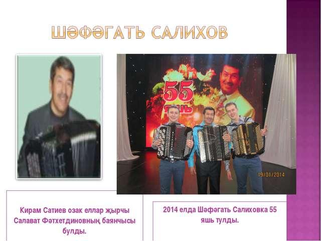 Кирам Сатиев озак еллар җырчы Салават Фәтхетдиновның баянчысы булды. 2014 ел...