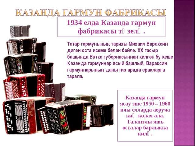 1934 елда Казанда гармун фабрикасы төзелә. Казанда гармун ясау эше 1950 – 196...