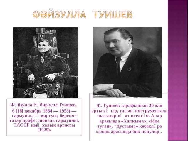 Фәйзулла Кәбир улы Туишев, 6 [18] декабрь 1884 — 1958) — гармунчы — виртуоз,...