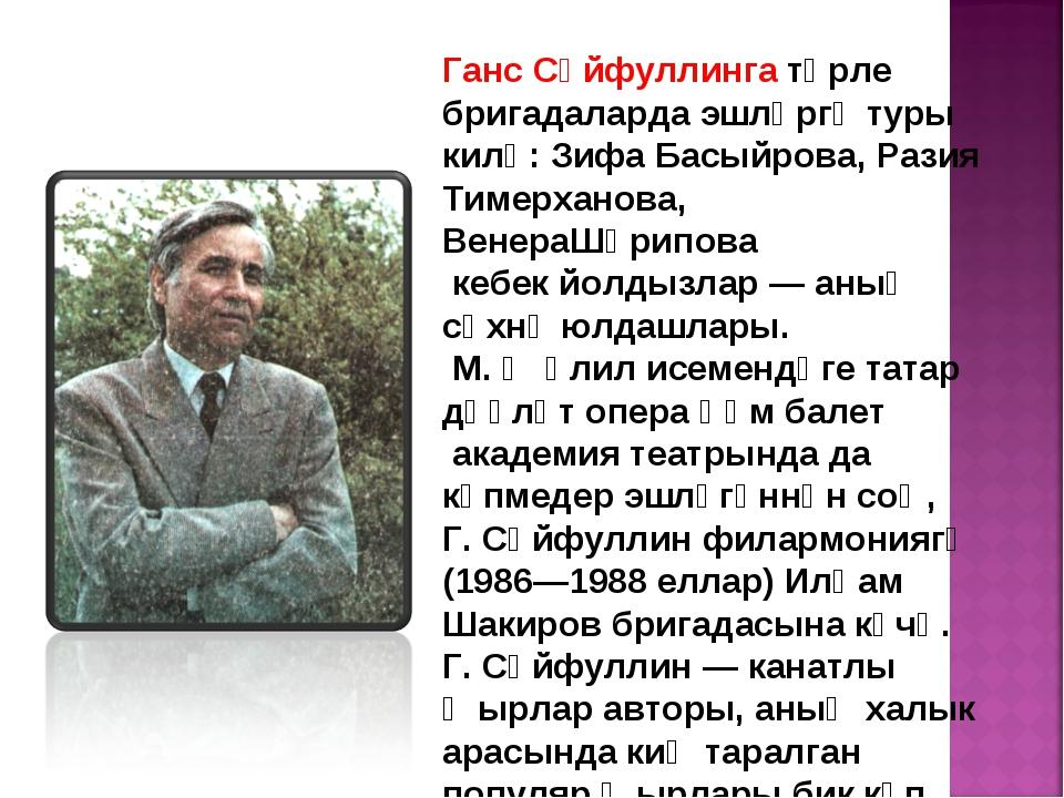 Ганс Сәйфуллинга төрле бригадаларда эшләргә туры килә: Зифа Басыйрова, Разия...