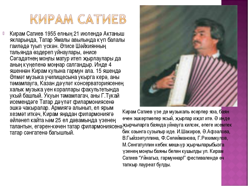 Кирам Сатиев 1955 елның 21 июлендә Актаныш якларында, Татар Ямалы авылында кү...