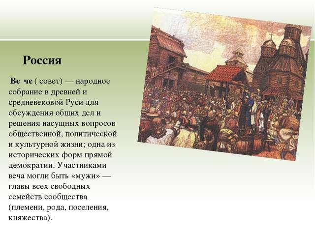 Россия Ве́че ( совет) — народное собрание в древней и средневековой Руси для...