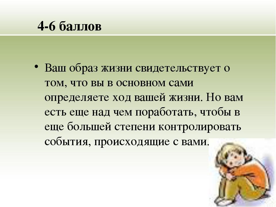 4-6 баллов Ваш образ жизни свидетельствует о том, что вы в основном сами опре...