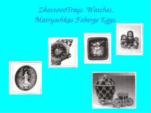 ZhostovoTrays. Watches. Matryoshkas.Faberge Eggs.