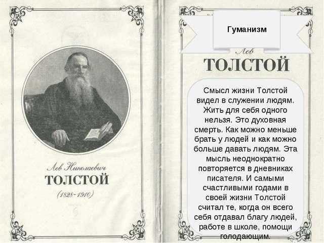 Гуманизм Смысл жизни Толстой видел в служении людям. Жить для себя одного не...