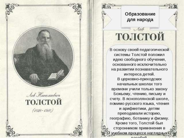 Образование для народа В основу своей педагогической системы Толстой положил...
