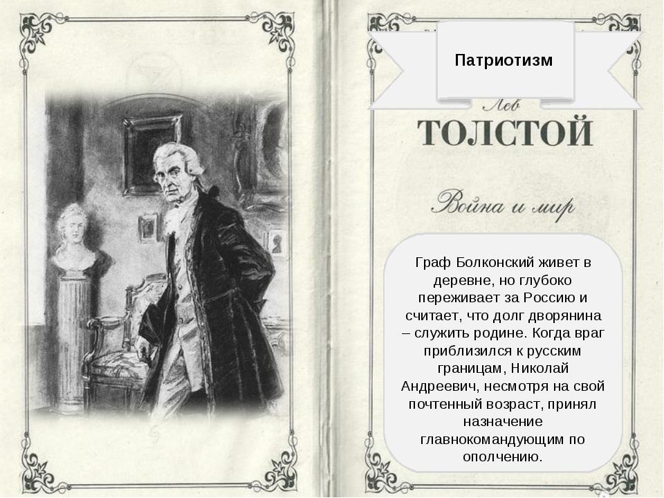 Патриотизм Граф Болконский живет в деревне, но глубоко переживает за Россию...