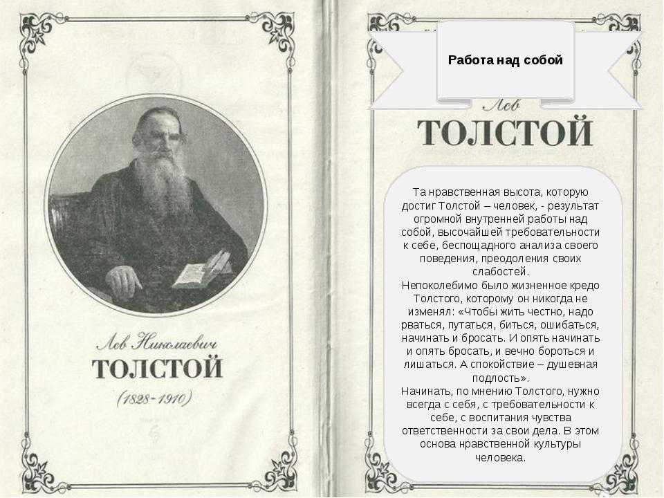 Работа над собой Та нравственная высота, которую достиг Толстой – человек, -...