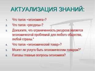АКТУАЛИЗАЦИЯ ЗНАНИЙ: Что такое «экономика»? Что такое «ресурсы»? Докажите, чт