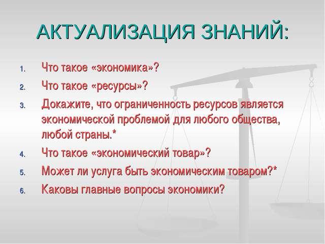 АКТУАЛИЗАЦИЯ ЗНАНИЙ: Что такое «экономика»? Что такое «ресурсы»? Докажите, чт...