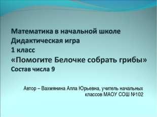 Автор – Вахмянина Алла Юрьевна, учитель начальных классов МАОУ СОШ №102