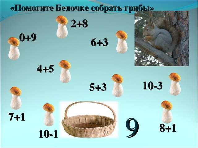 9 0+9 2+8 6+3 4+5 7+1 10-3 10-1 8+1 5+3 «Помогите Белочке собрать грибы»