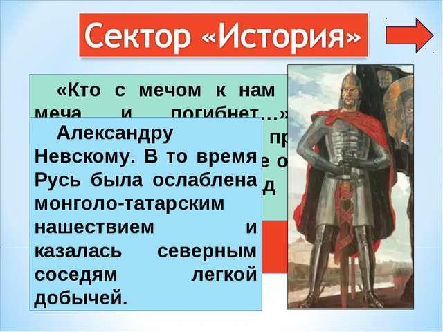 6 «Кто с мечом к нам придет, от меча и погибнет…» Какому новгородскому князю...