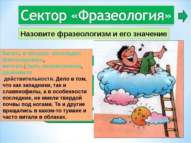2 Витать в облаках- бесплоднофантазировать, мечтать;бытьнепрактичным,далё...