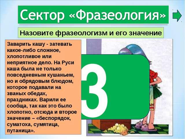 3 Заварить кашу - затевать какое-либо сложное, хлопотливое или неприятное дел...