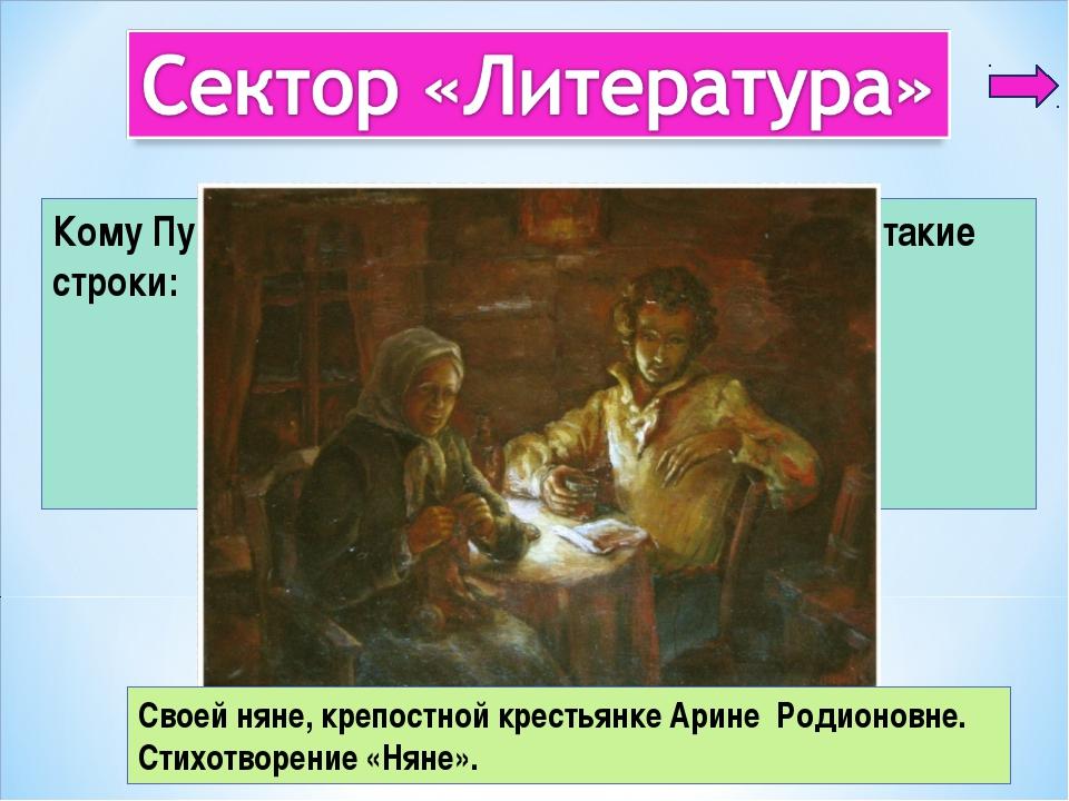 3 Кому Пушкин посвятил стихотворение, где есть такие строки: Подруга дней мои...