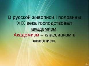 В русской живописи I половины XIX века господствовал академизм. Академизм –