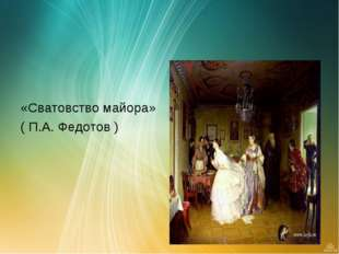 «Сватовство майора» ( П.А. Федотов )