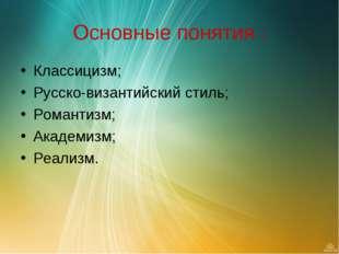 Основные понятия : Классицизм; Русско-византийский стиль; Романтизм; Академиз
